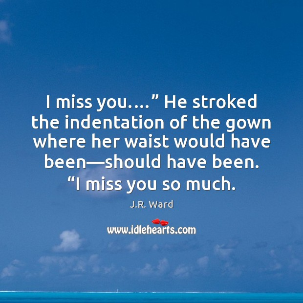 """I miss you.…"""" He stroked the indentation of the gown where her Miss You So Much Quotes Image"""