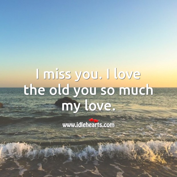 I miss you. I love the old you so much my love. Miss You Quotes Image