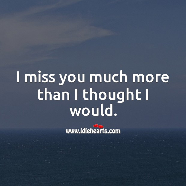 I miss you much more than I thought I would Miss You Quotes Image