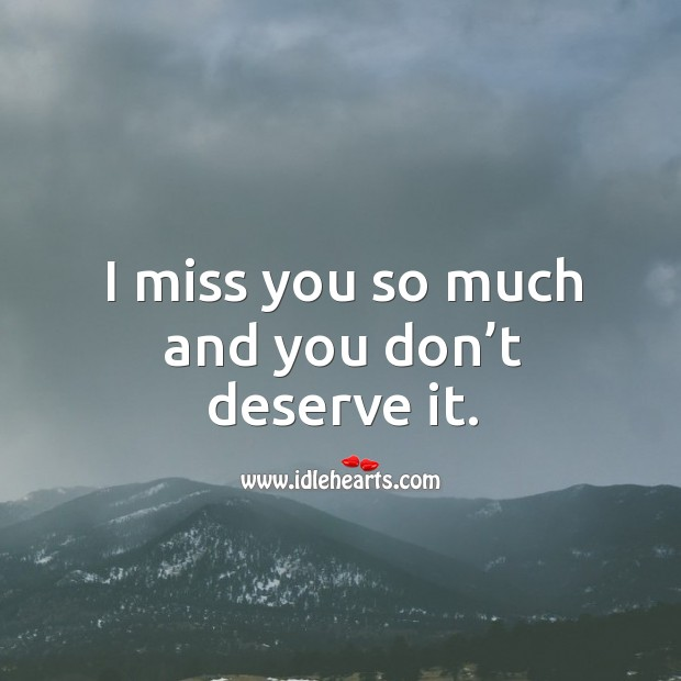 I miss you so much and you don't deserve it. Miss You So Much Quotes Image