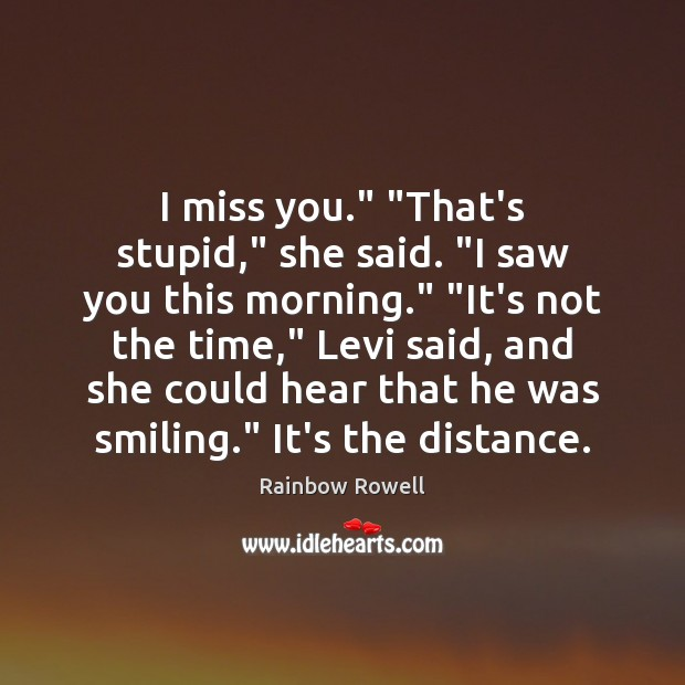 "I miss you."" ""That's stupid,"" she said. ""I saw you this morning."" "" Rainbow Rowell Picture Quote"
