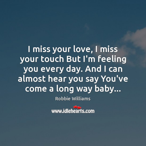 I miss your love, I miss your touch But I'm feeling you Robbie Williams Picture Quote