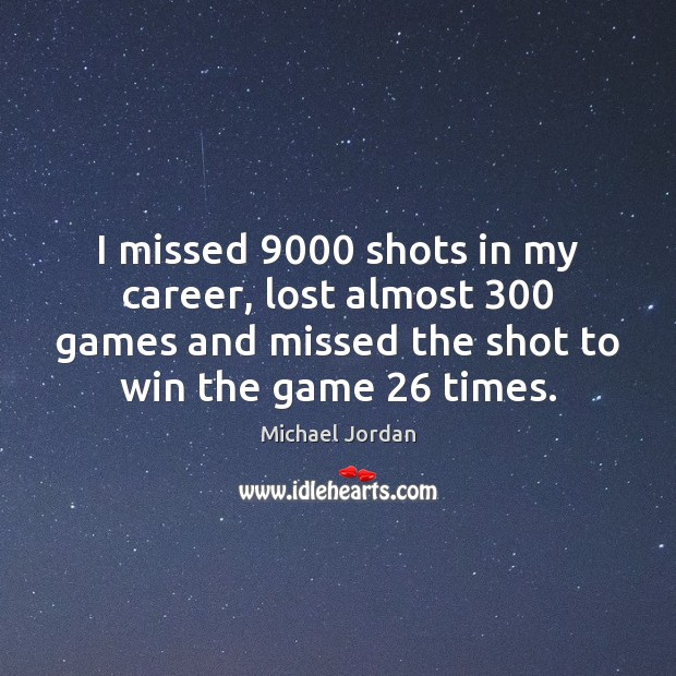 I missed 9000 shots in my career, lost almost 300 games and missed the Image