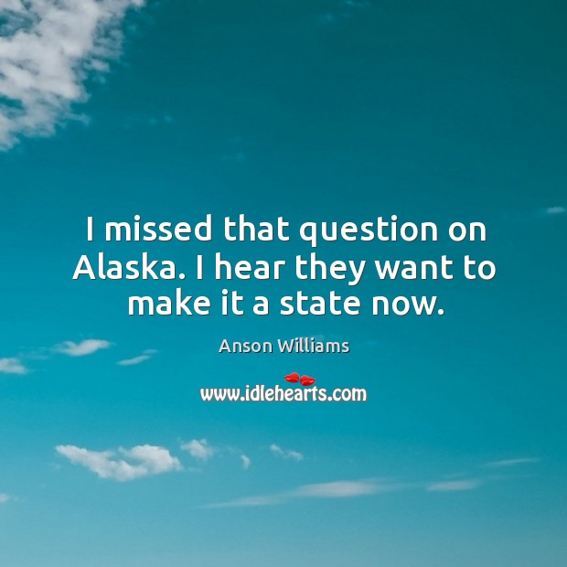Image, I missed that question on alaska. I hear they want to make it a state now.