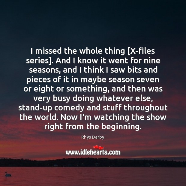 I missed the whole thing [X-files series]. And I know it went Image