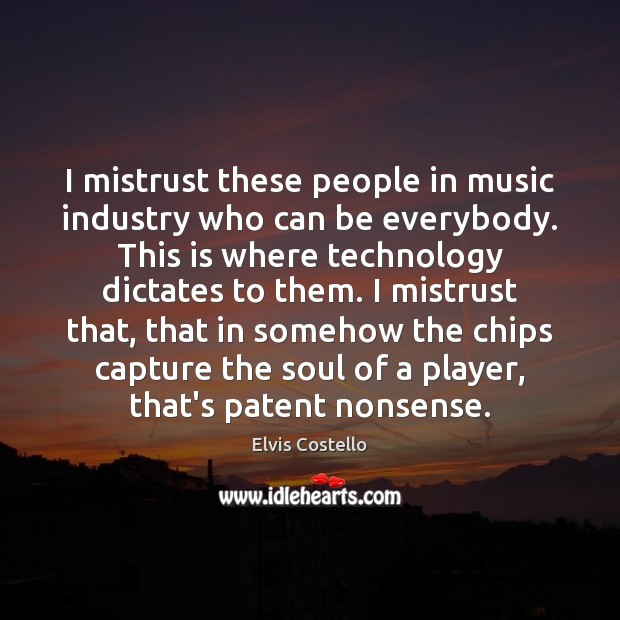 I mistrust these people in music industry who can be everybody. This Image