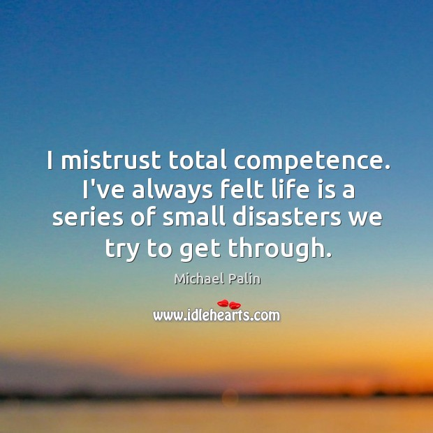I mistrust total competence. I've always felt life is a series of Michael Palin Picture Quote