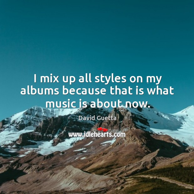 I mix up all styles on my albums because that is what music is about now. David Guetta Picture Quote