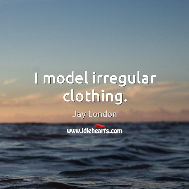 I model irregular clothing. Jay London Picture Quote