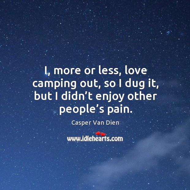 I, more or less, love camping out, so I dug it, but I didn't enjoy other people's pain. Image