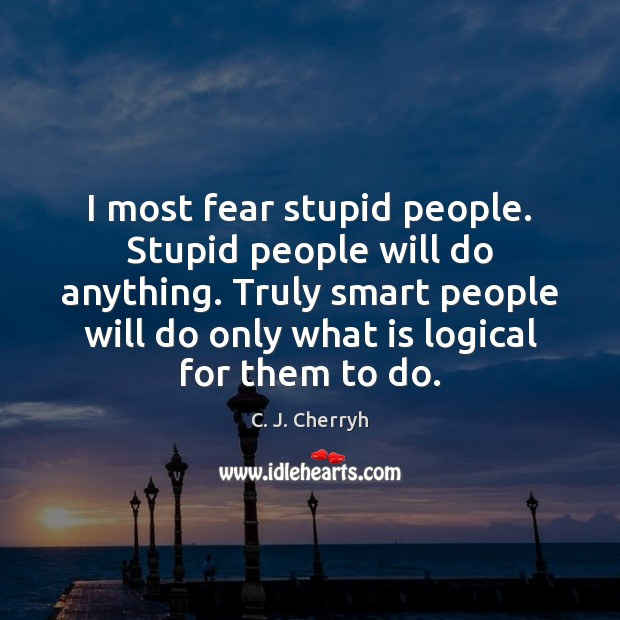 Image, I most fear stupid people. Stupid people will do anything. Truly smart