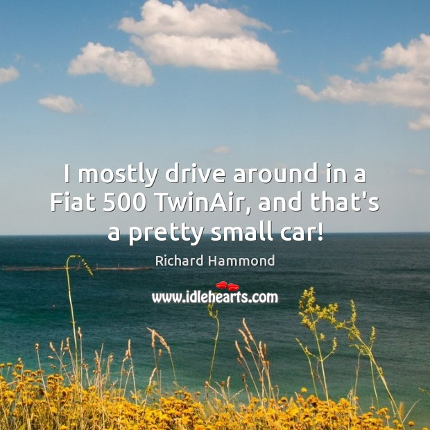 I mostly drive around in a Fiat 500 TwinAir, and that's a pretty small car! Richard Hammond Picture Quote