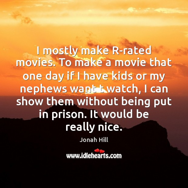 I mostly make R-rated movies. To make a movie that one day Image
