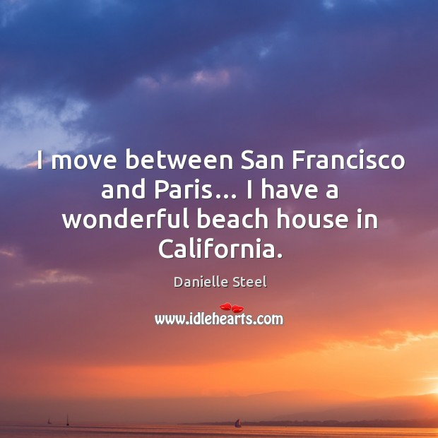 Image, I move between san francisco and paris… I have a wonderful beach house in california.