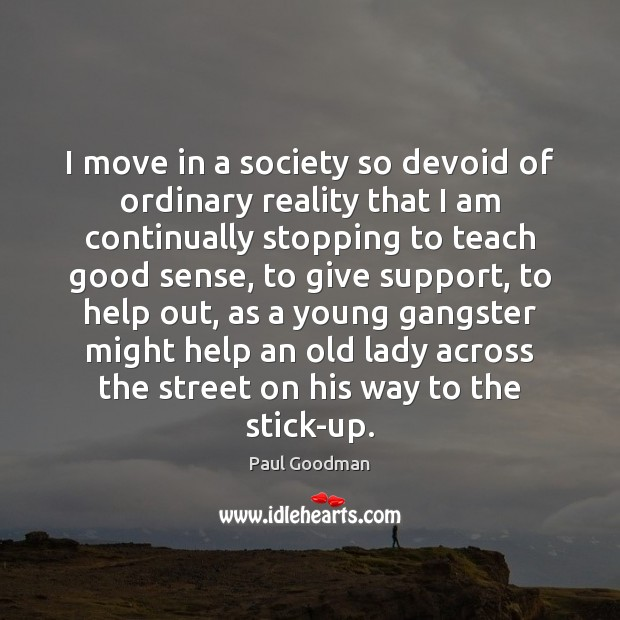 I move in a society so devoid of ordinary reality that I Paul Goodman Picture Quote