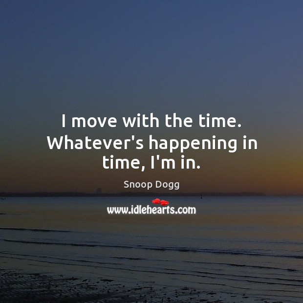 I move with the time. Whatever's happening in time, I'm in. Snoop Dogg Picture Quote