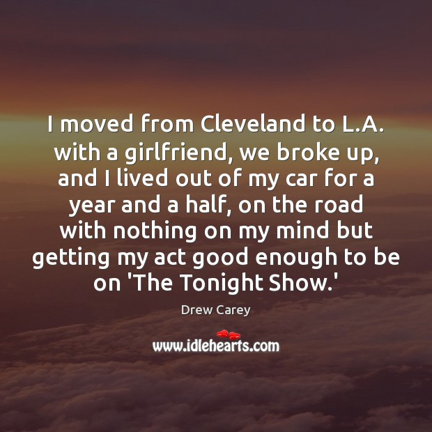 I moved from Cleveland to L.A. with a girlfriend, we broke Drew Carey Picture Quote