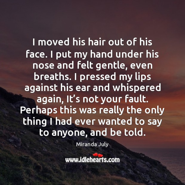 I moved his hair out of his face. I put my hand Miranda July Picture Quote