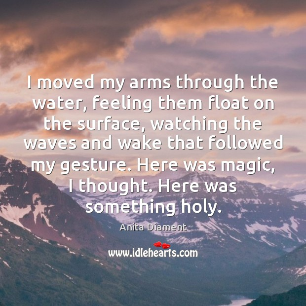 Image, I moved my arms through the water, feeling them float on the