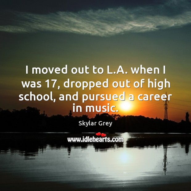 I moved out to L.A. when I was 17, dropped out of Image