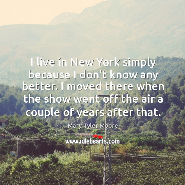 I moved there when the show went off the air a couple of years after that. Mary Tyler Moore Picture Quote