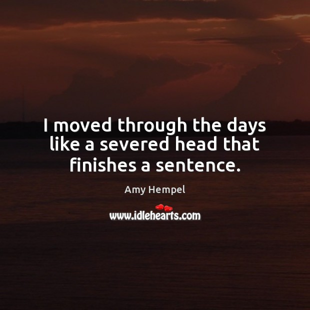 I moved through the days like a severed head that finishes a sentence. Image