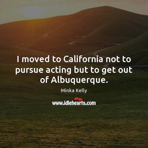 Image, I moved to California not to pursue acting but to get out of Albuquerque.