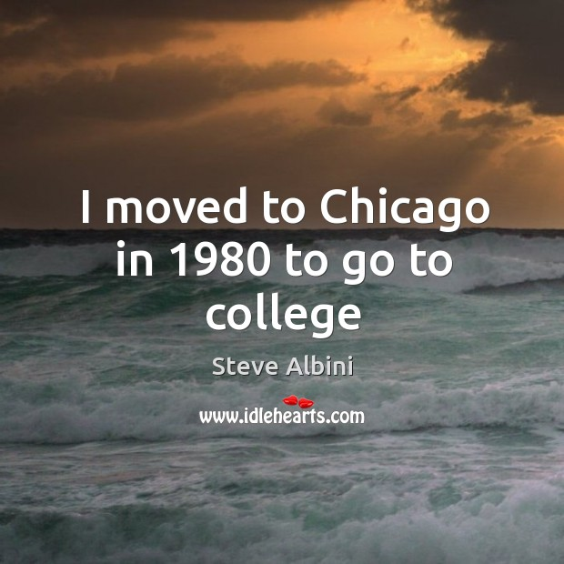 I moved to Chicago in 1980 to go to college Steve Albini Picture Quote