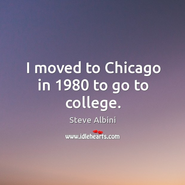 I moved to chicago in 1980 to go to college. Steve Albini Picture Quote