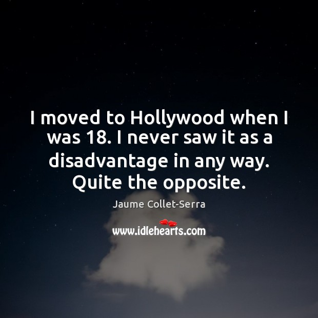 I moved to Hollywood when I was 18. I never saw it as Image