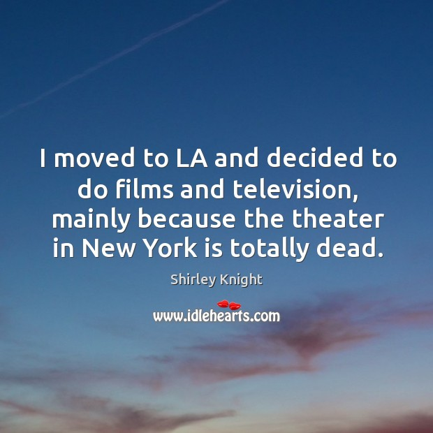 I moved to la and decided to do films and television, mainly because the theater in new york is totally dead. Image