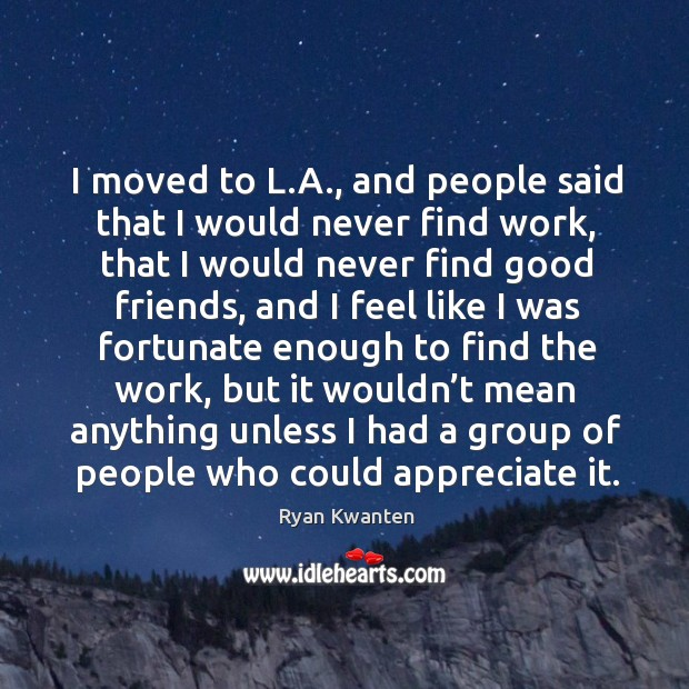 I moved to l.a., and people said that I would never find work, that I would never find Image