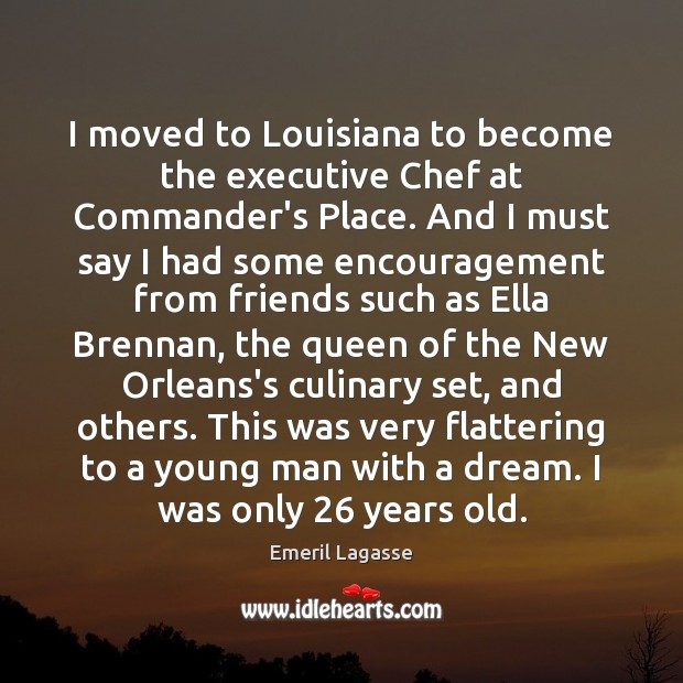 I moved to Louisiana to become the executive Chef at Commander's Place. Emeril Lagasse Picture Quote