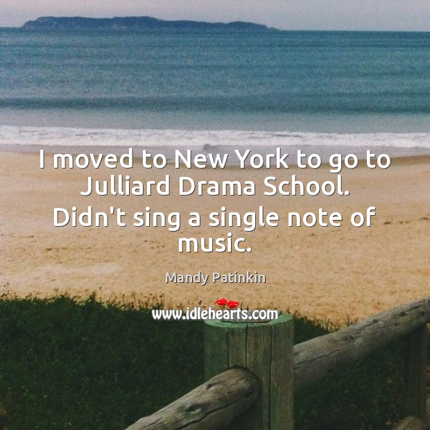 Image, I moved to New York to go to Julliard Drama School. Didn't sing a single note of music.