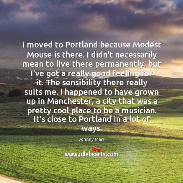 Image, I moved to Portland because Modest Mouse is there. I didn't necessarily