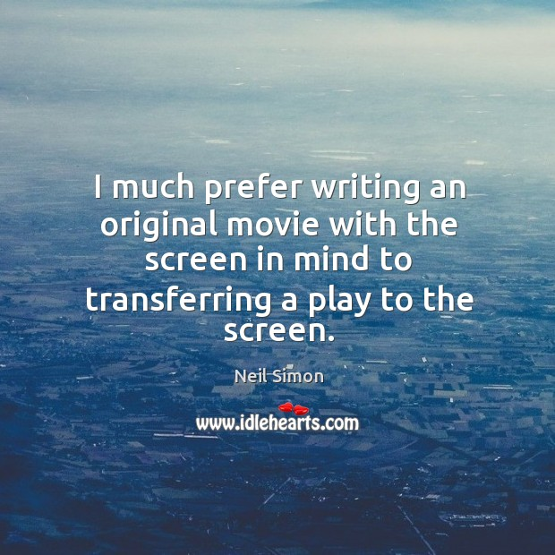 I much prefer writing an original movie with the screen in mind Image