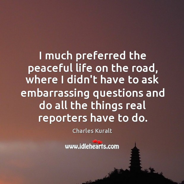 I much preferred the peaceful life on the road, where I didn't Charles Kuralt Picture Quote