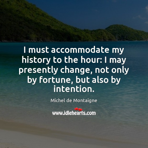 I must accommodate my history to the hour: I may presently change, Michel de Montaigne Picture Quote