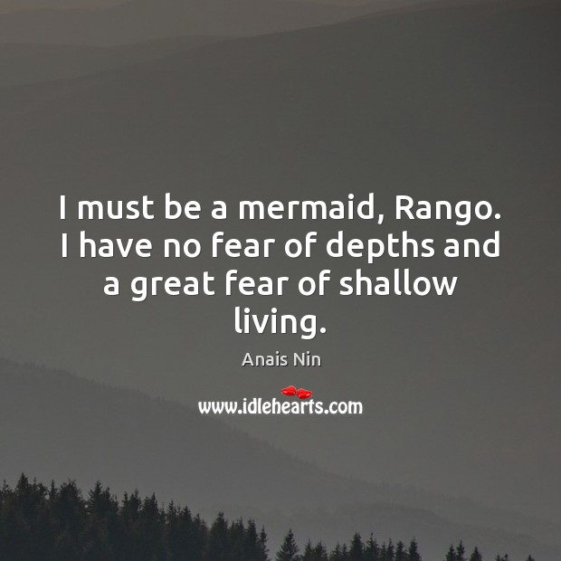 I must be a mermaid, Rango. I have no fear of depths and a great fear of shallow living. Image