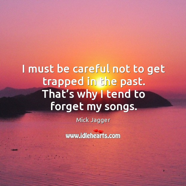 I must be careful not to get trapped in the past. That's why I tend to forget my songs. Image