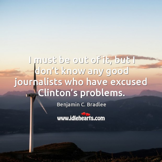 Image, I must be out of it, but I don't know any good journalists who have excused clinton's problems.