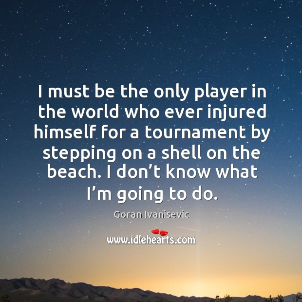 I must be the only player in the world who ever injured himself for a tournament by Image