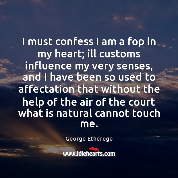 I must confess I am a fop in my heart; ill customs Image