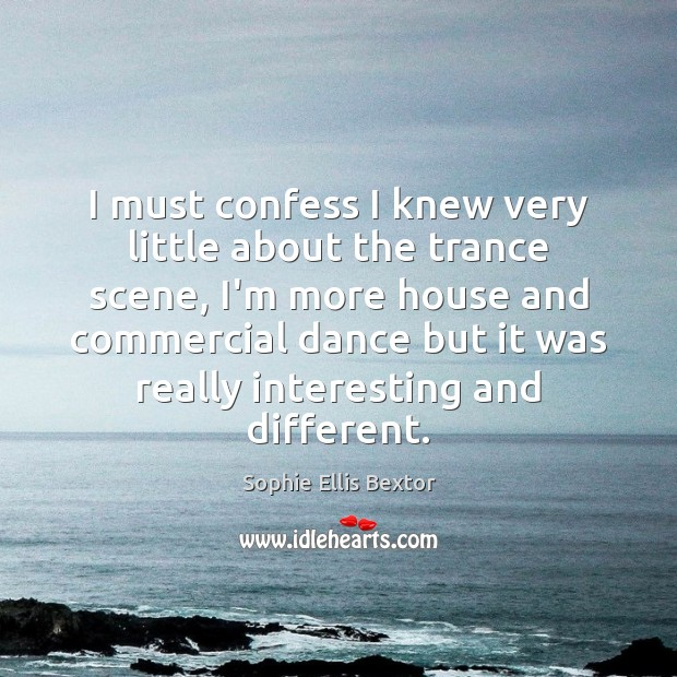 I must confess I knew very little about the trance scene, I'm Sophie Ellis Bextor Picture Quote