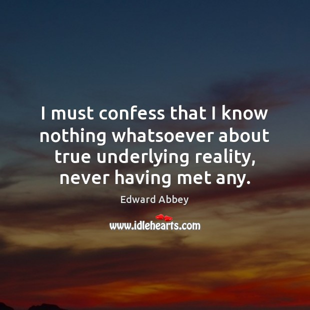 I must confess that I know nothing whatsoever about true underlying reality, Edward Abbey Picture Quote