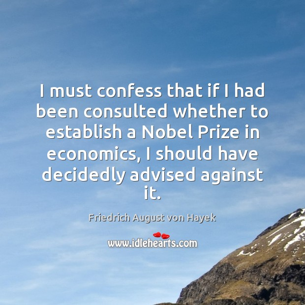 I must confess that if I had been consulted whether to establish Friedrich August von Hayek Picture Quote