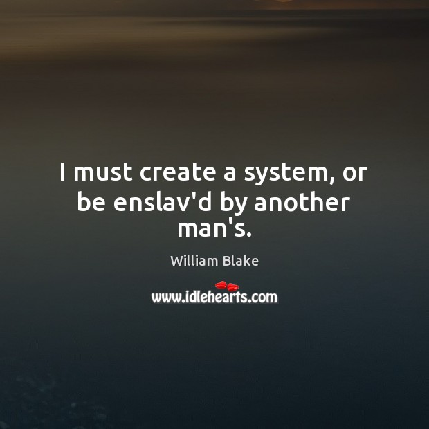 I must create a system, or be enslav'd by another man's. Image