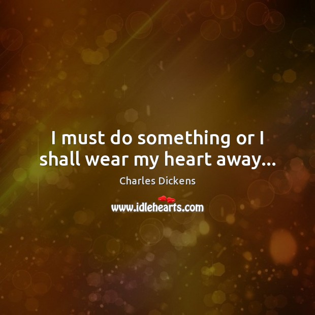 Image, I must do something or I shall wear my heart away…