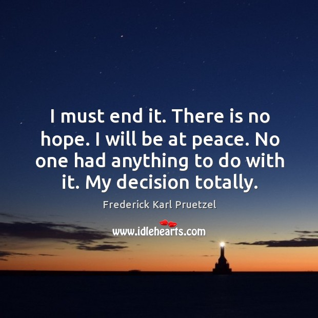 I must end it. There is no hope. I will be at peace. No one had anything to do with it. My decision totally. Image