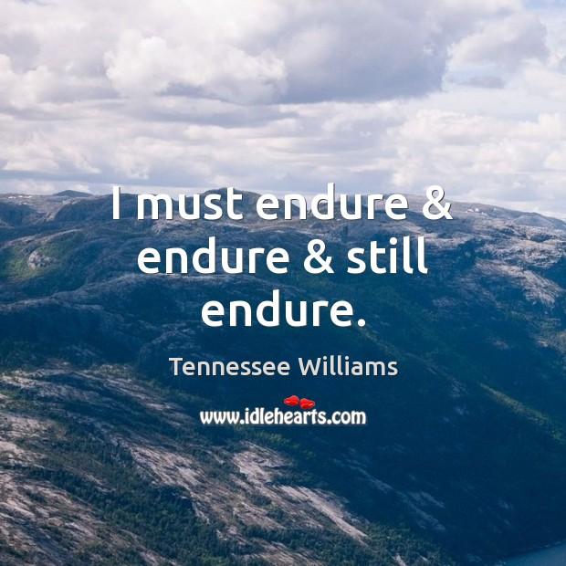 Image, I must endure & endure & still endure.